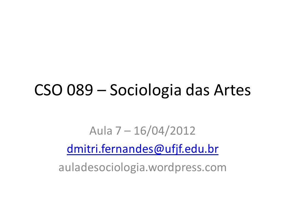 CSO 089 – Sociologia das Artes Aula 7 – 16/04/2012 dmitri.fernandes@ufjf.edu.br auladesociologia.wordpress.com