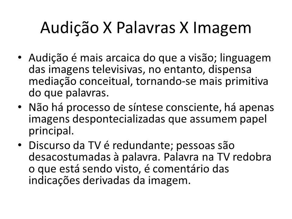 Audição X Palavras X Imagem Audição é mais arcaica do que a visão; linguagem das imagens televisivas, no entanto, dispensa mediação conceitual, tornan