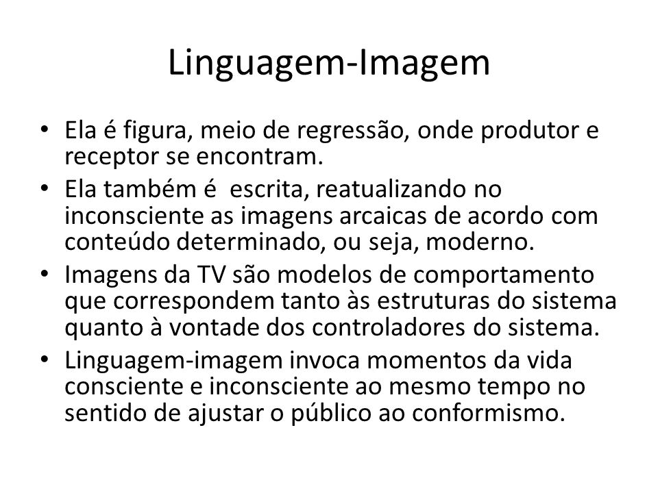Linguagem-Imagem Ela é figura, meio de regressão, onde produtor e receptor se encontram. Ela também é escrita, reatualizando no inconsciente as imagen