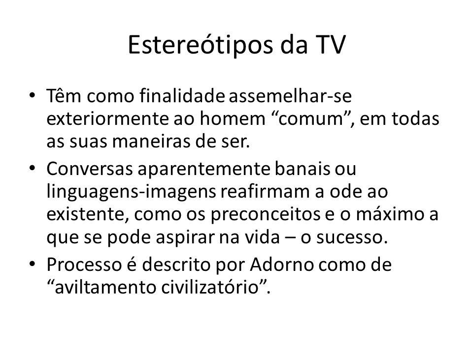 Estereótipos da TV Têm como finalidade assemelhar-se exteriormente ao homem comum, em todas as suas maneiras de ser. Conversas aparentemente banais ou