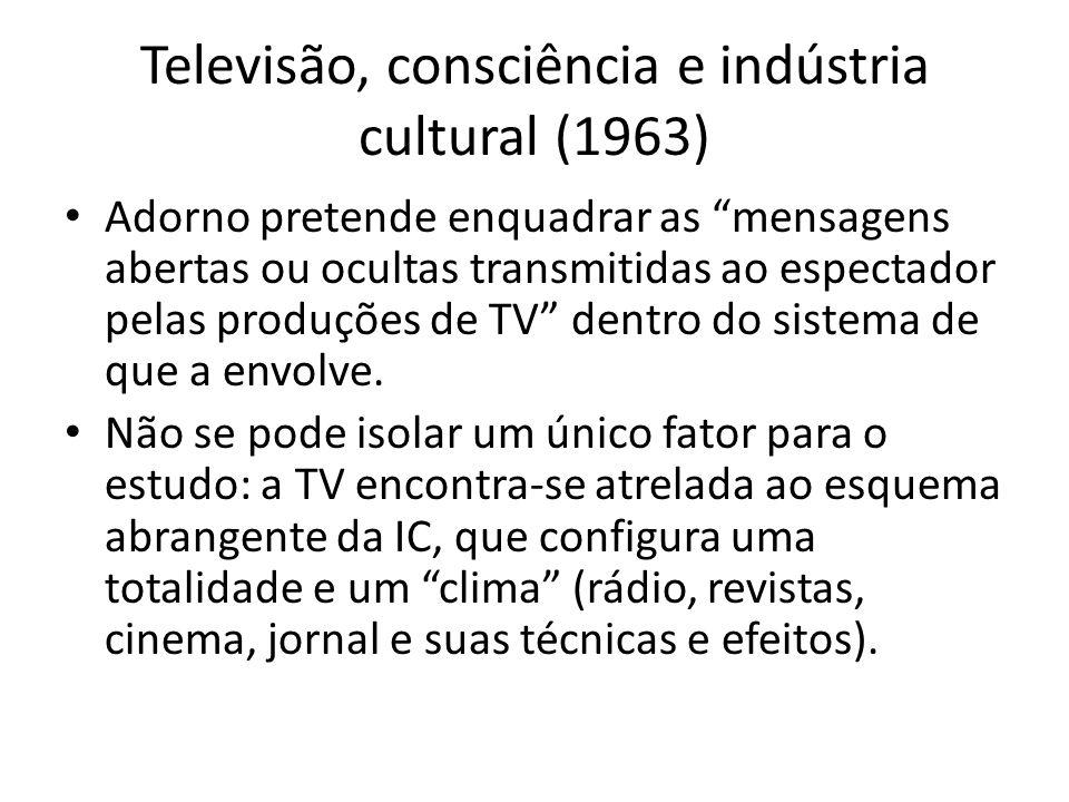 Televisão, consciência e indústria cultural (1963) Adorno pretende enquadrar as mensagens abertas ou ocultas transmitidas ao espectador pelas produçõe