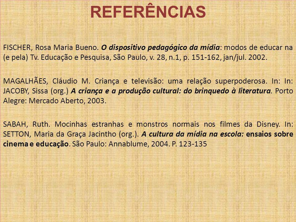REFERÊNCIAS FISCHER, Rosa Maria Bueno. O dispositivo pedagógico da mídia: modos de educar na (e pela) Tv. Educação e Pesquisa, São Paulo, v. 28, n.1,