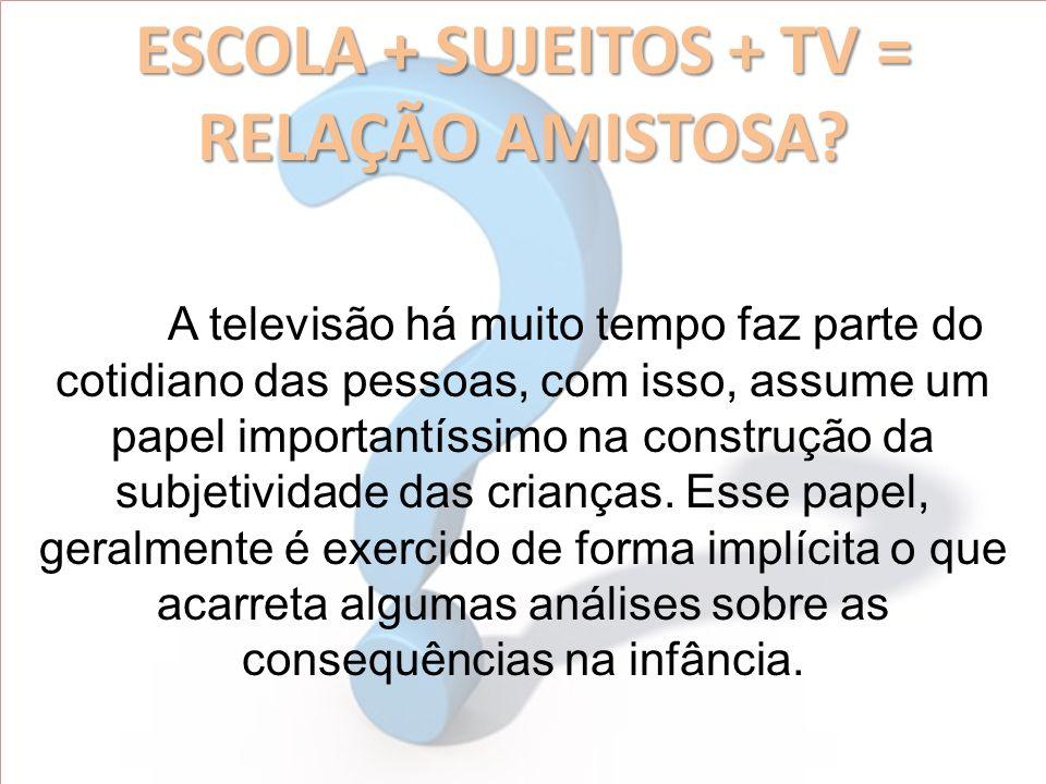 ESCOLA + SUJEITOS + TV = RELAÇÃO AMISTOSA? A televisão há muito tempo faz parte do cotidiano das pessoas, com isso, assume um papel importantíssimo na