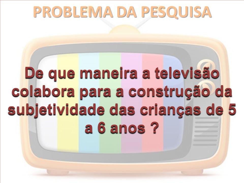 PROBLEMA DA PESQUISA De que maneira a televisão colabora para a construção da subjetividade das crianças de 5 a 6 anos ?