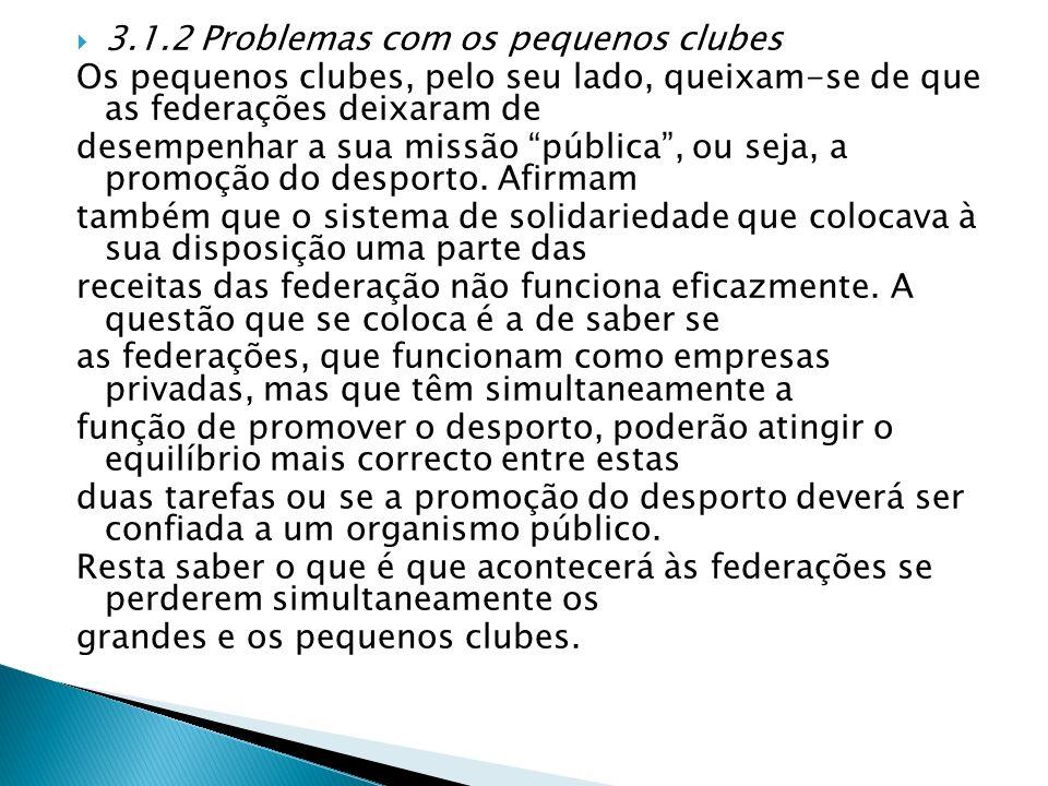 3.1.2 Problemas com os pequenos clubes Os pequenos clubes, pelo seu lado, queixam-se de que as federações deixaram de desempenhar a sua missão pública