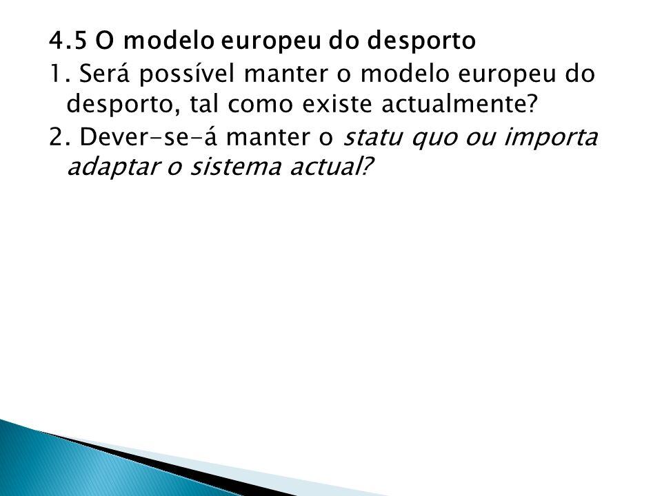4.5 O modelo europeu do desporto 1. Será possível manter o modelo europeu do desporto, tal como existe actualmente? 2. Dever-se-á manter o statu quo o