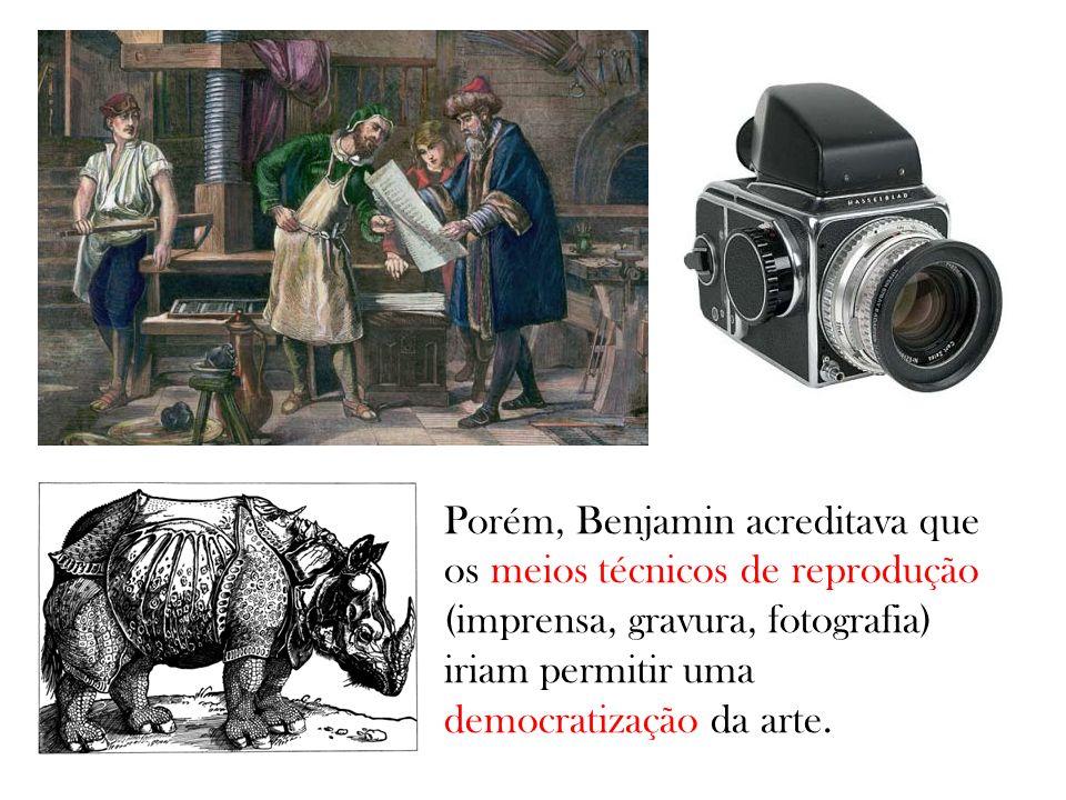 Porém, Benjamin acreditava que os meios técnicos de reprodução (imprensa, gravura, fotografia) iriam permitir uma democratização da arte.