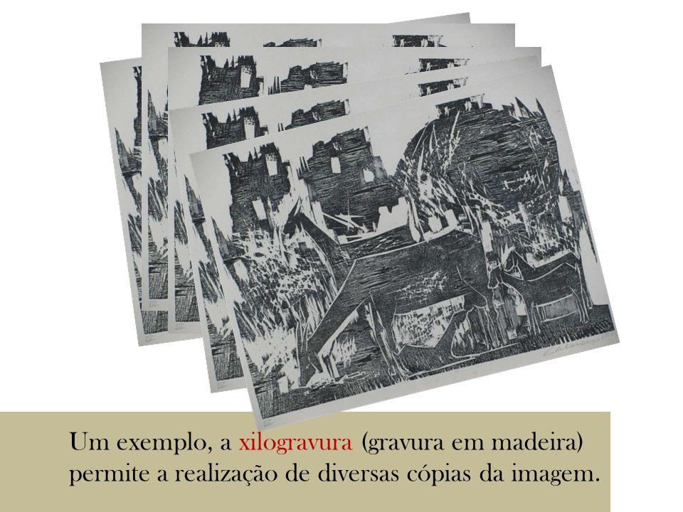 Um exemplo, a xilogravura (gravura em madeira) permite a realização de diversas cópias da imagem.