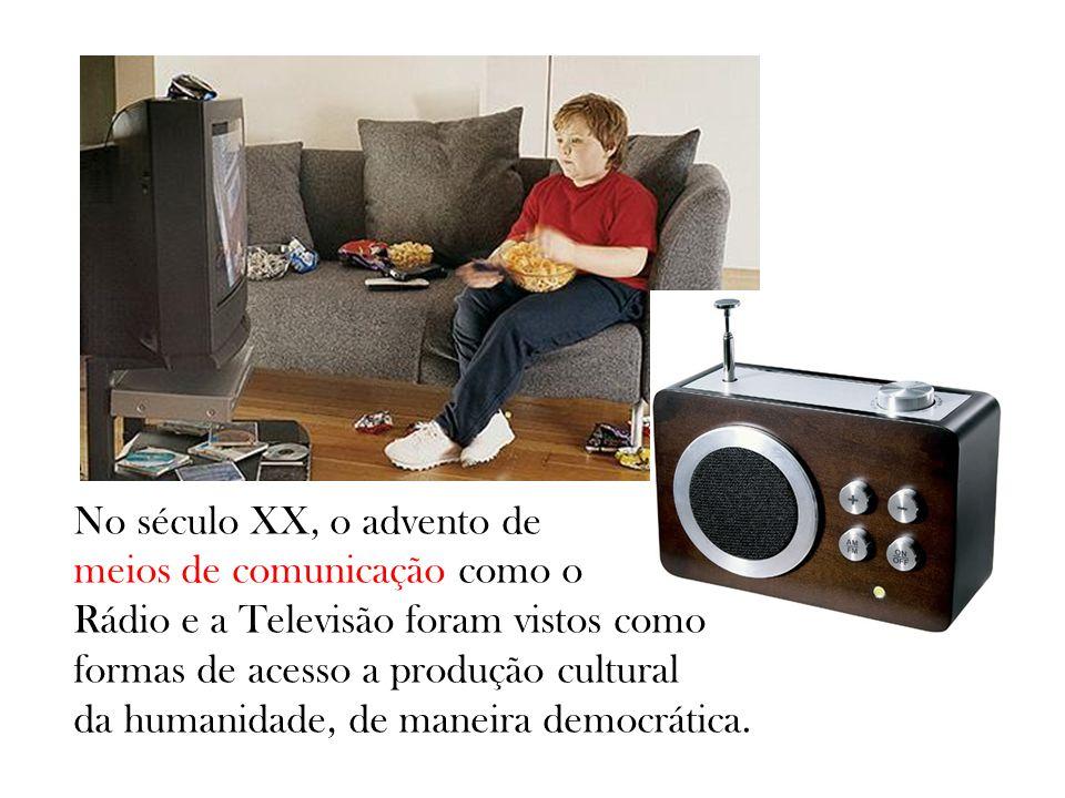 No século XX, o advento de meios de comunicação como o Rádio e a Televisão foram vistos como formas de acesso a produção cultural da humanidade, de ma