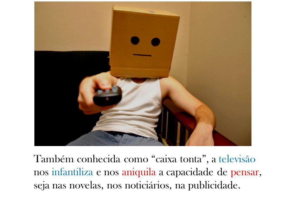 Também conhecida como caixa tonta, a televisão nos infantiliza e nos aniquila a capacidade de pensar, seja nas novelas, nos noticiários, na publicidad