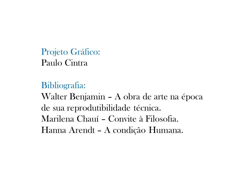 Projeto Gráfico: Paulo Cintra Bibliografia: Walter Benjamin – A obra de arte na época de sua reprodutibilidade técnica. Marilena Chauí – Convite à Fil