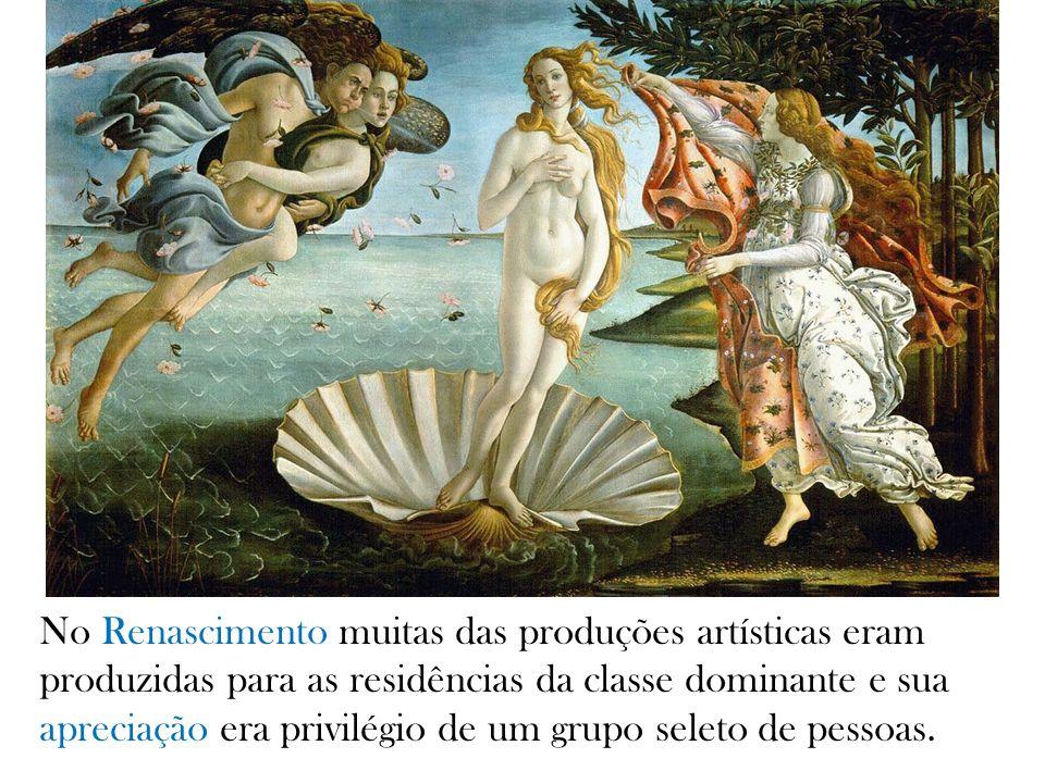 No Renascimento muitas das produções artísticas eram produzidas para as residências da classe dominante e sua apreciação era privilégio de um grupo se