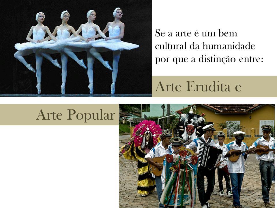 Arte Erudita e Arte Popular Se a arte é um bem cultural da humanidade por que a distinção entre: