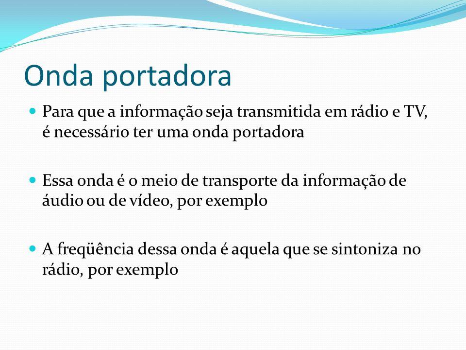 Onda portadora Para que a informação seja transmitida em rádio e TV, é necessário ter uma onda portadora Essa onda é o meio de transporte da informaçã