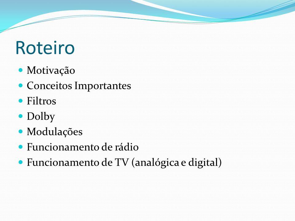Roteiro Motivação Conceitos Importantes Filtros Dolby Modulações Funcionamento de rádio Funcionamento de TV (analógica e digital)