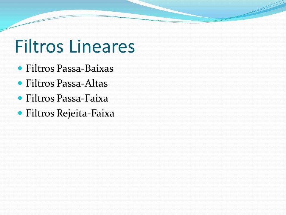 Filtros Lineares Filtros Passa-Baixas Filtros Passa-Altas Filtros Passa-Faixa Filtros Rejeita-Faixa