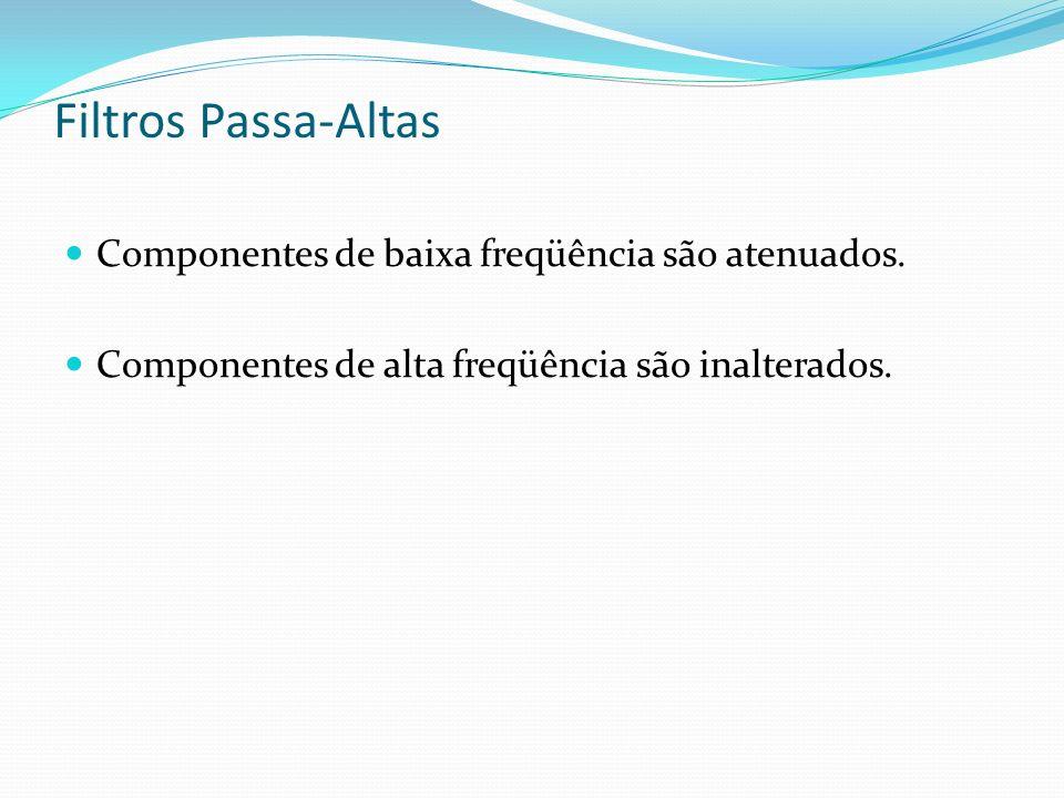 Filtros Passa-Altas Componentes de baixa freqüência são atenuados. Componentes de alta freqüência são inalterados.