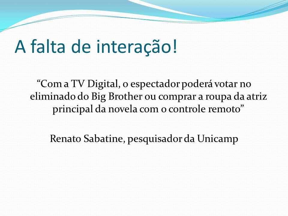 A falta de interação! Com a TV Digital, o espectador poderá votar no eliminado do Big Brother ou comprar a roupa da atriz principal da novela com o co