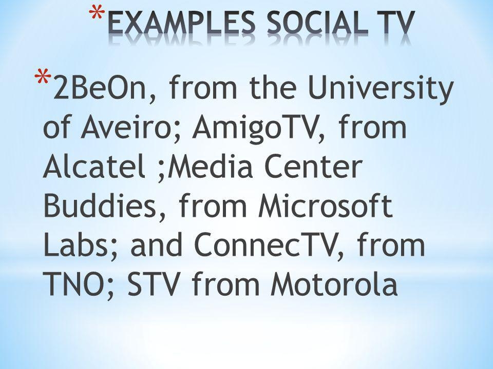 * 2BeOn, from the University of Aveiro; AmigoTV, from Alcatel ;Media Center Buddies, from Microsoft Labs; and ConnecTV, from TNO; STV from Motorola