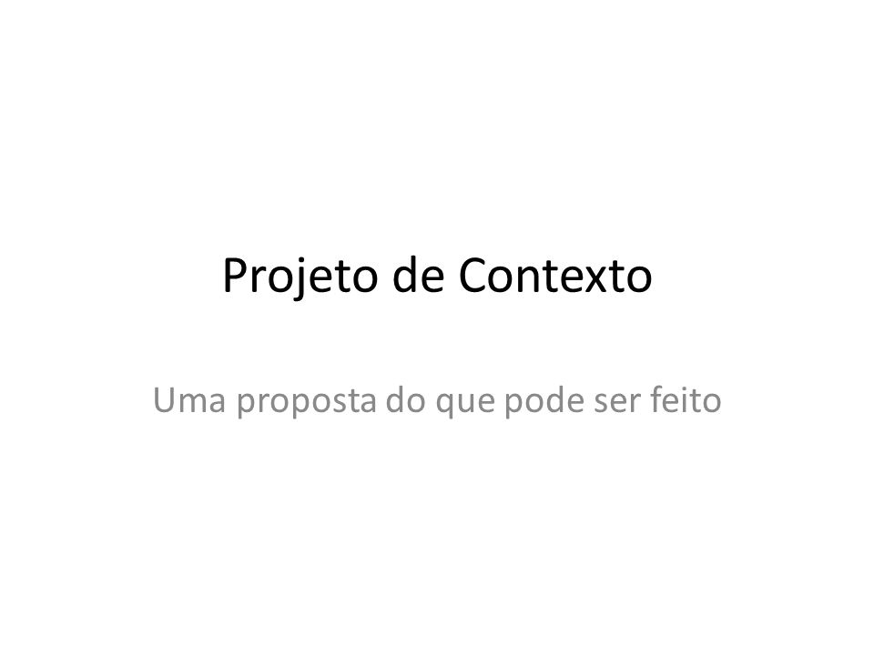 Projeto de Contexto Uma proposta do que pode ser feito