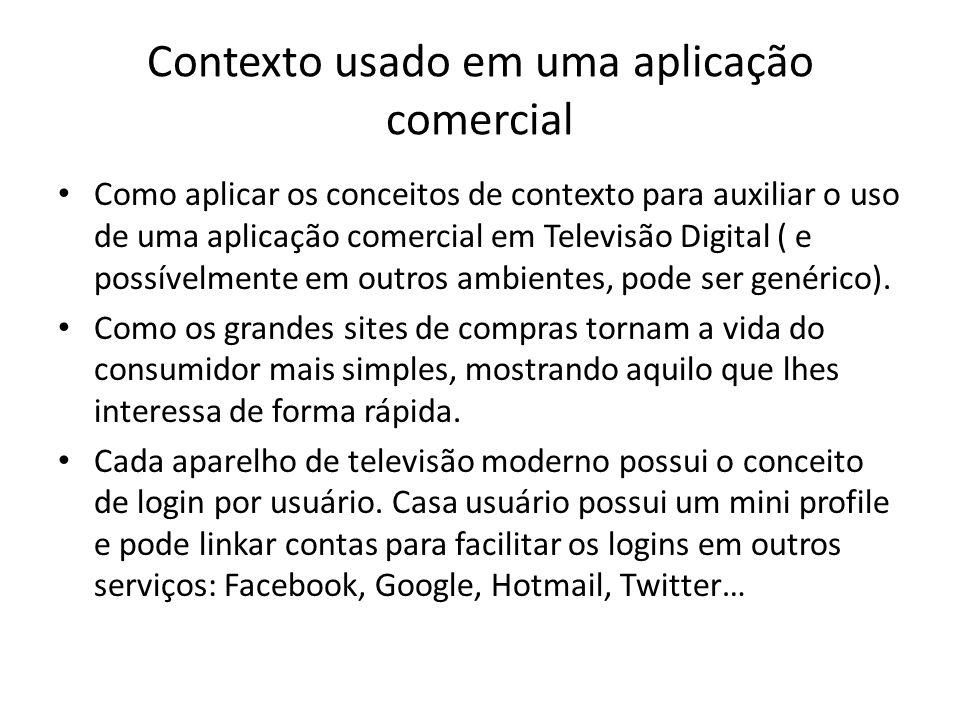 Contexto usado em uma aplicação comercial Como aplicar os conceitos de contexto para auxiliar o uso de uma aplicação comercial em Televisão Digital ( e possívelmente em outros ambientes, pode ser genérico).