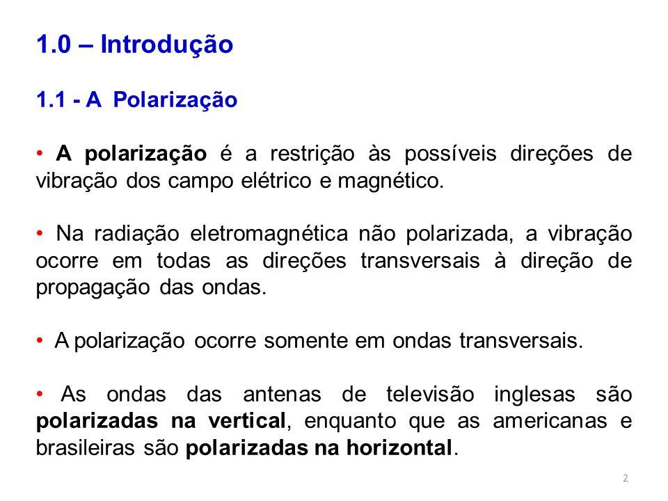 2 1.0 – Introdução 1.1 - A Polarização A polarização é a restrição às possíveis direções de vibração dos campo elétrico e magnético. Na radiação eletr