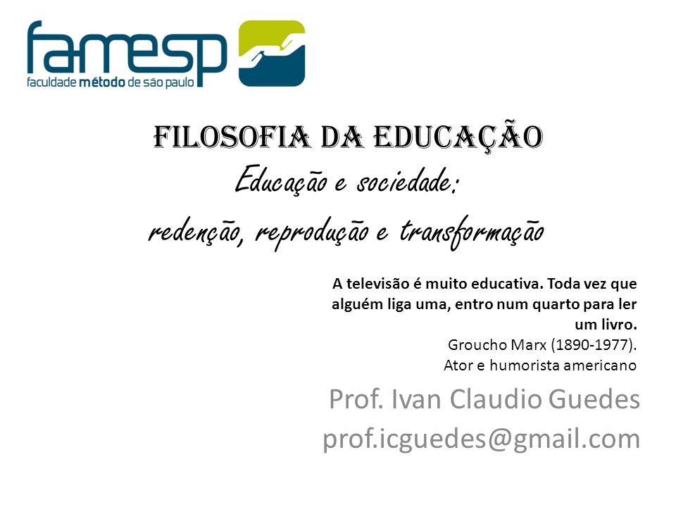 FILOSOFIA DA EDUCAÇÃO Educação e sociedade: redenção, reprodução e transformação Prof. Ivan Claudio Guedes prof.icguedes@gmail.com A televisão é muito