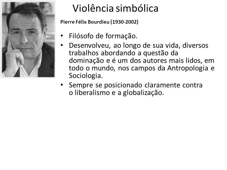 Violência simbólica Filósofo de formação. Desenvolveu, ao longo de sua vida, diversos trabalhos abordando a questão da dominação e é um dos autores ma