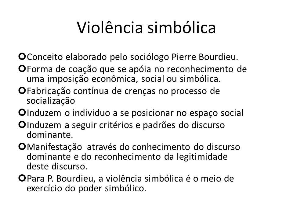 Violência simbólica Conceito elaborado pelo sociólogo Pierre Bourdieu. Forma de coação que se apóia no reconhecimento de uma imposição econômica, soci
