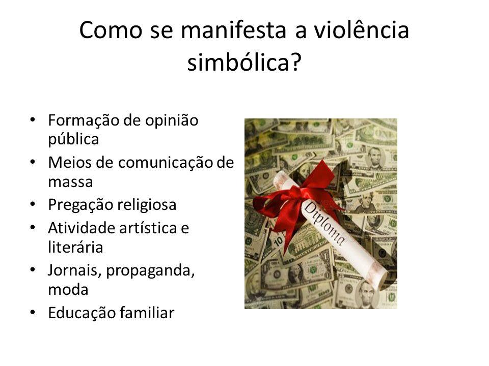 Como se manifesta a violência simbólica? Formação de opinião pública Meios de comunicação de massa Pregação religiosa Atividade artística e literária