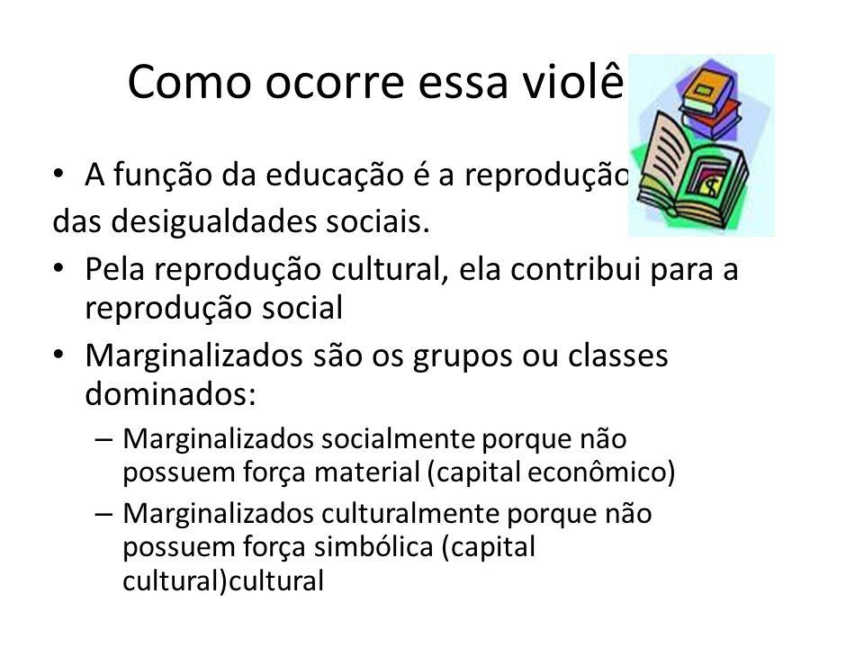 Como ocorre essa violência? A função da educação é a reprodução das desigualdades sociais. Pela reprodução cultural, ela contribui para a reprodução s