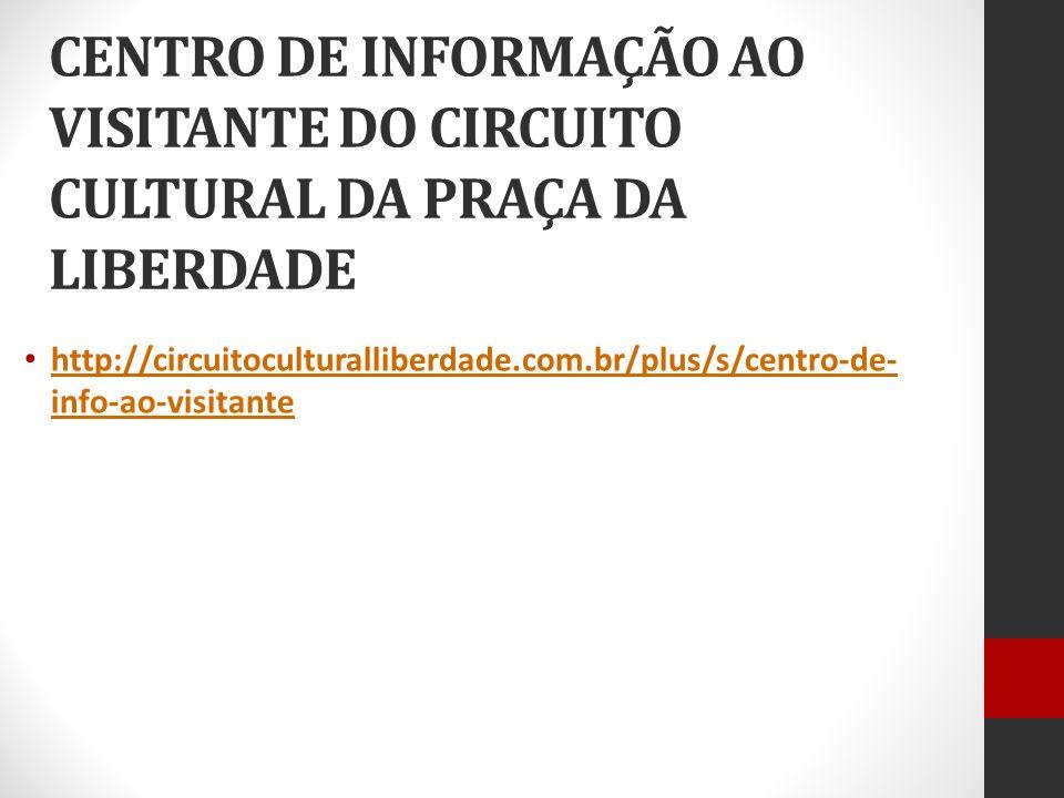 CENTRO DE INFORMAÇÃO AO VISITANTE DO CIRCUITO CULTURAL DA PRAÇA DA LIBERDADE http://circuitoculturalliberdade.com.br/plus/s/centro-de- info-ao-visitan