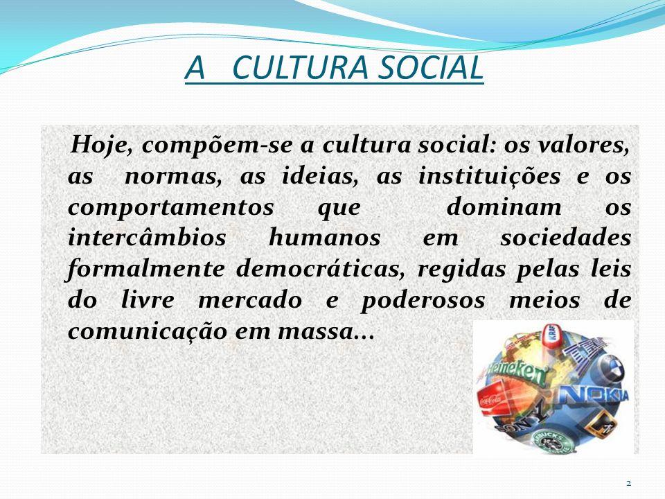 A CULTURA SOCIAL Hoje, compõem-se a cultura social: os valores, as normas, as ideias, as instituições e os comportamentos que dominam os intercâmbios humanos em sociedades formalmente democráticas, regidas pelas leis do livre mercado e poderosos meios de comunicação em massa...