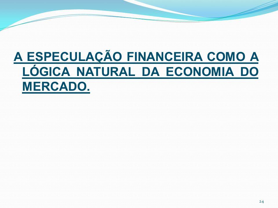 A ESPECULAÇÃO FINANCEIRA COMO A LÓGICA NATURAL DA ECONOMIA DO MERCADO. 24