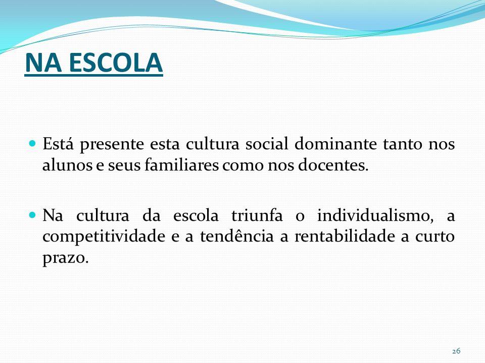 NA ESCOLA Está presente esta cultura social dominante tanto nos alunos e seus familiares como nos docentes.