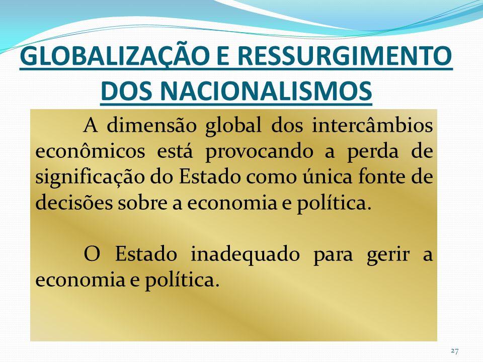 GLOBALIZAÇÃO E RESSURGIMENTO DOS NACIONALISMOS A dimensão global dos intercâmbios econômicos está provocando a perda de significação do Estado como única fonte de decisões sobre a economia e política.