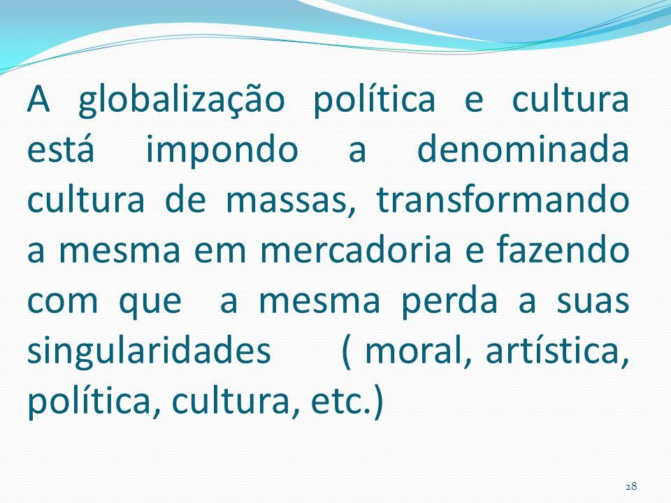 A globalização política e cultura está impondo a denominada cultura de massas, transformando a mesma em mercadoria e fazendo com que a mesma perda a suas singularidades ( moral, artística, política, cultura, etc.) 28