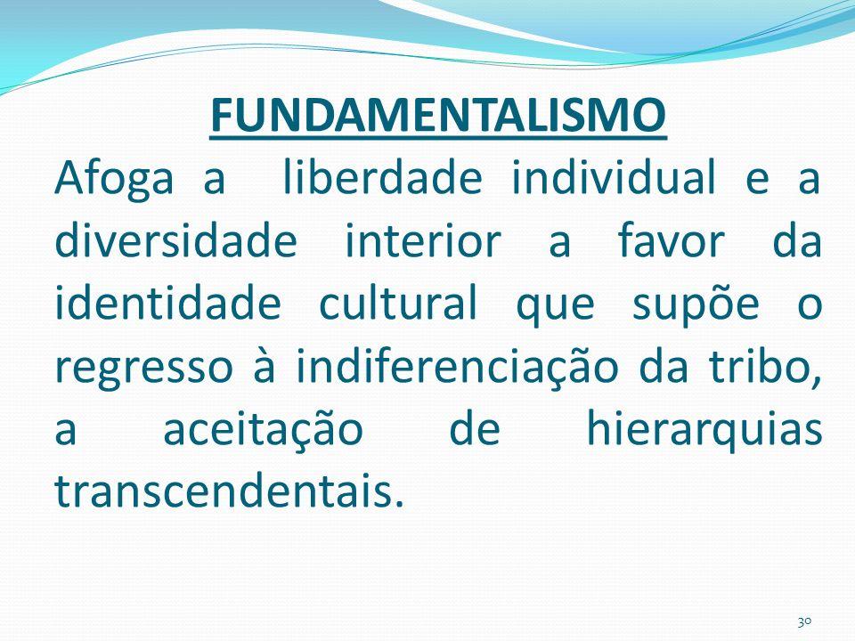 FUNDAMENTALISMO Afoga a liberdade individual e a diversidade interior a favor da identidade cultural que supõe o regresso à indiferenciação da tribo, a aceitação de hierarquias transcendentais.