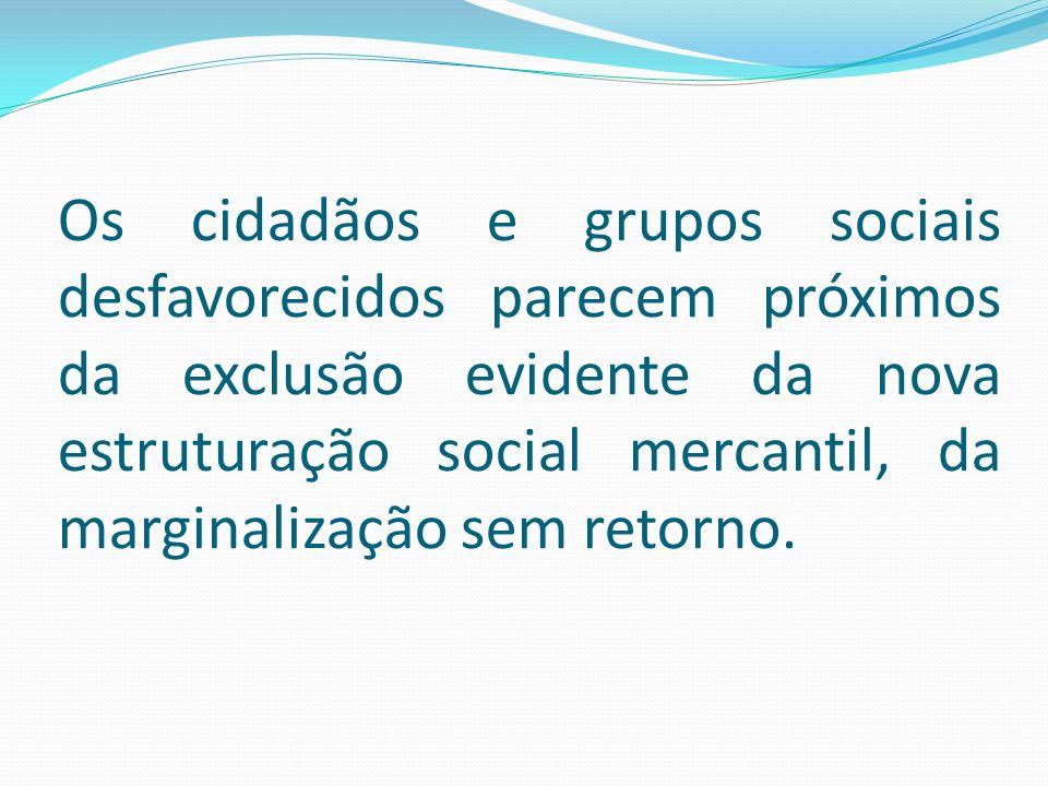 Os cidadãos e grupos sociais desfavorecidos parecem próximos da exclusão evidente da nova estruturação social mercantil, da marginalização sem retorno.
