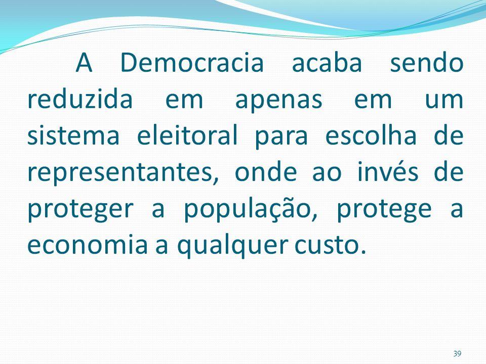 A Democracia acaba sendo reduzida em apenas em um sistema eleitoral para escolha de representantes, onde ao invés de proteger a população, protege a economia a qualquer custo.