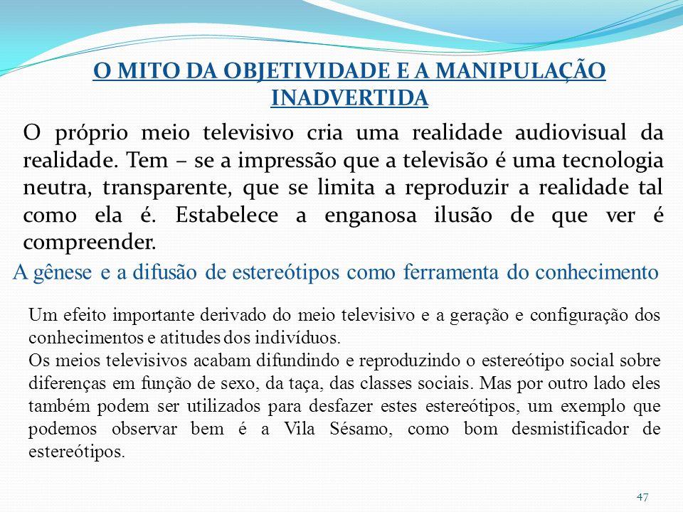 47 O MITO DA OBJETIVIDADE E A MANIPULAÇÃO INADVERTIDA O próprio meio televisivo cria uma realidade audiovisual da realidade.