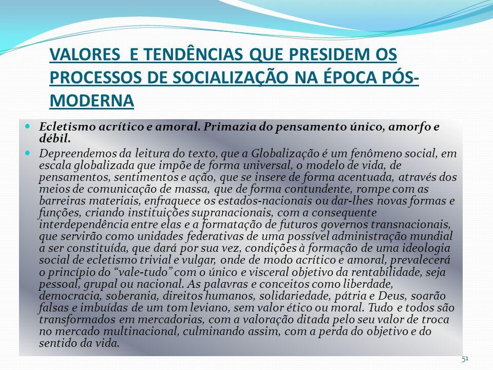 VALORES E TENDÊNCIAS QUE PRESIDEM OS PROCESSOS DE SOCIALIZAÇÃO NA ÉPOCA PÓS- MODERNA Ecletismo acrítico e amoral.