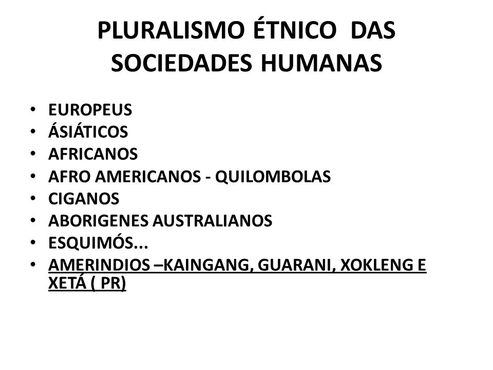 PLURALISMO ÉTNICO DAS SOCIEDADES HUMANAS EUROPEUS ÁSIÁTICOS AFRICANOS AFRO AMERICANOS - QUILOMBOLAS CIGANOS ABORIGENES AUSTRALIANOS ESQUIMÓS... AMERIN
