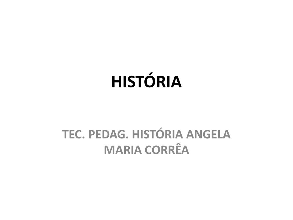 HISTÓRIA TEC. PEDAG. HISTÓRIA ANGELA MARIA CORRÊA