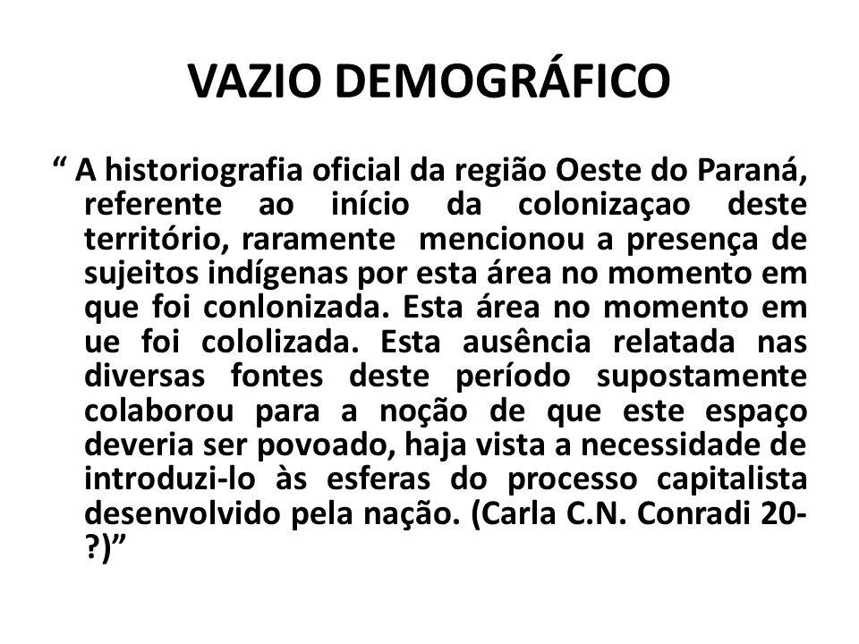 VAZIO DEMOGRÁFICO A historiografia oficial da região Oeste do Paraná, referente ao início da colonizaçao deste território, raramente mencionou a presença de sujeitos indígenas por esta área no momento em que foi conlonizada.