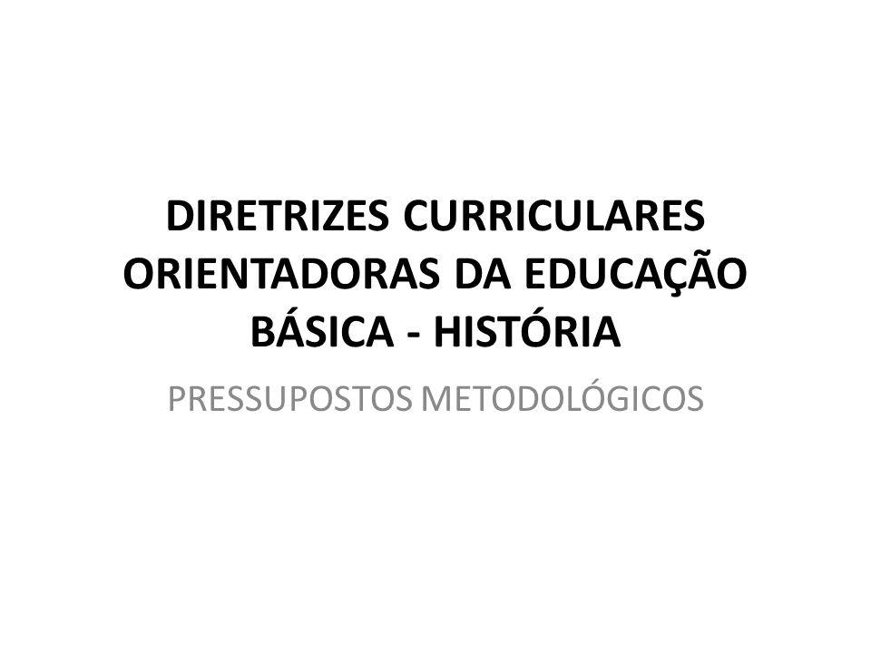 DIRETRIZES CURRICULARES ORIENTADORAS DA EDUCAÇÃO BÁSICA - HISTÓRIA PRESSUPOSTOS METODOLÓGICOS