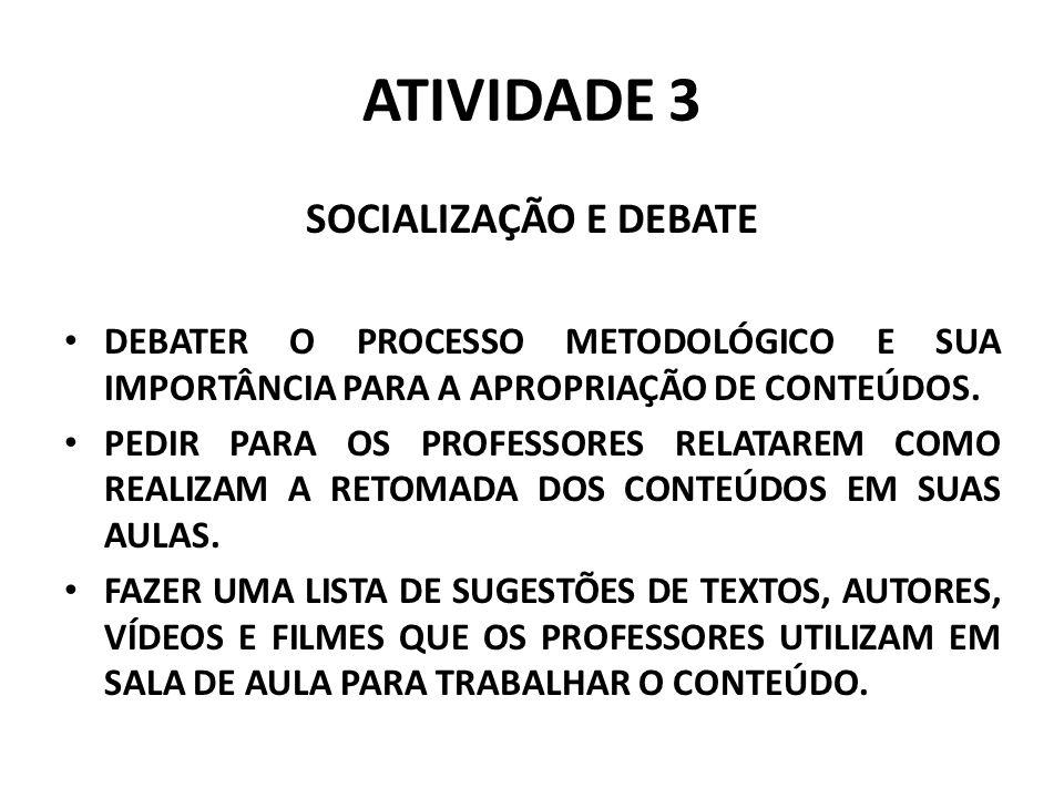 ATIVIDADE 3 SOCIALIZAÇÃO E DEBATE DEBATER O PROCESSO METODOLÓGICO E SUA IMPORTÂNCIA PARA A APROPRIAÇÃO DE CONTEÚDOS. PEDIR PARA OS PROFESSORES RELATAR