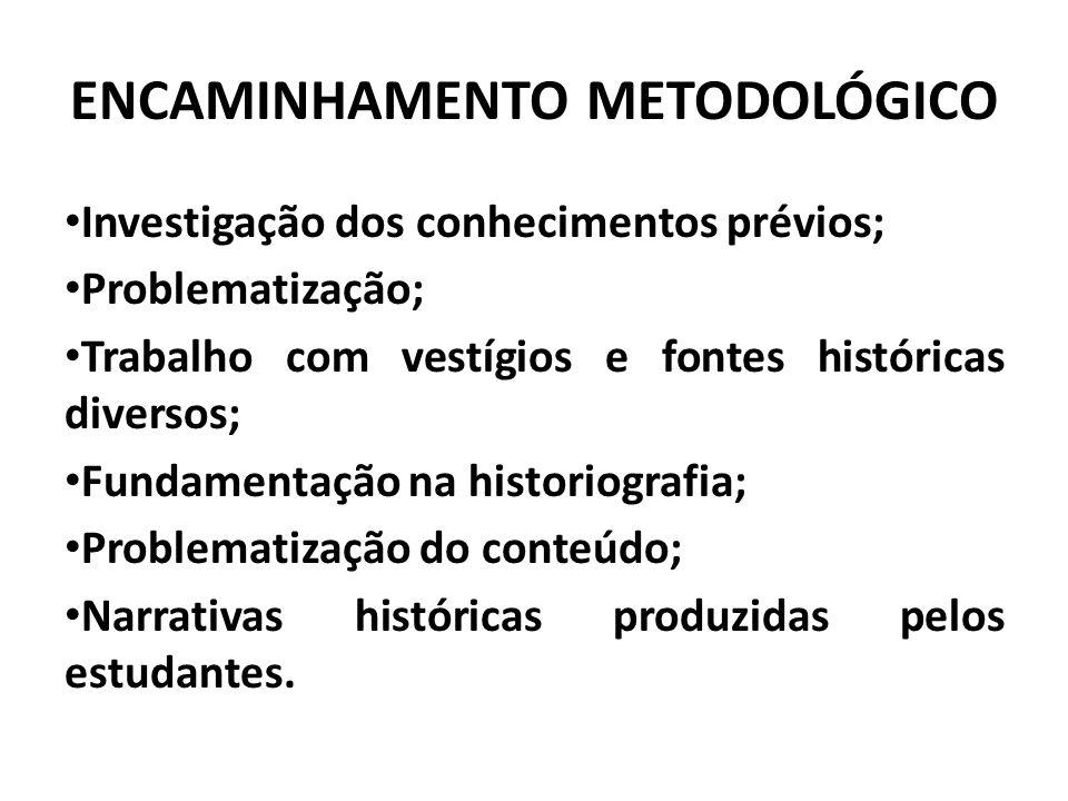 ENCAMINHAMENTO METODOLÓGICO Investigação dos conhecimentos prévios; Problematização; Trabalho com vestígios e fontes históricas diversos; Fundamentação na historiografia; Problematização do conteúdo; Narrativas históricas produzidas pelos estudantes.