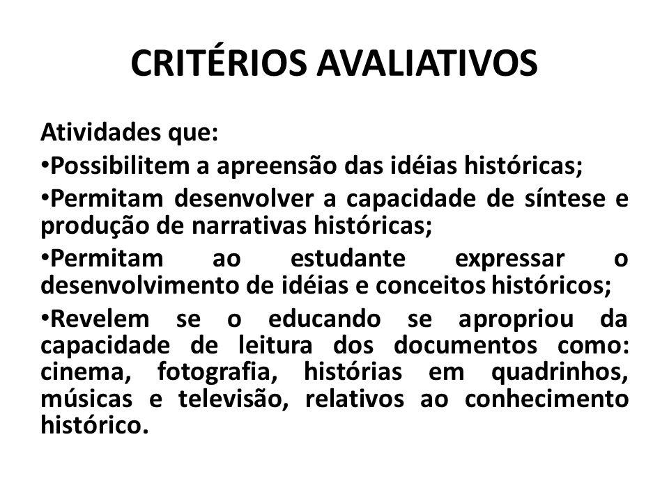 CRITÉRIOS AVALIATIVOS Atividades que: Possibilitem a apreensão das idéias históricas; Permitam desenvolver a capacidade de síntese e produção de narra