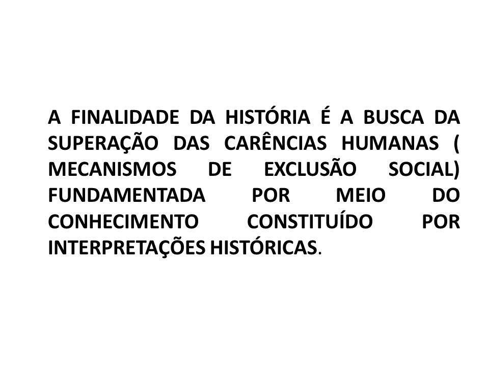 A FINALIDADE DA HISTÓRIA É A BUSCA DA SUPERAÇÃO DAS CARÊNCIAS HUMANAS ( MECANISMOS DE EXCLUSÃO SOCIAL) FUNDAMENTADA POR MEIO DO CONHECIMENTO CONSTITUÍDO POR INTERPRETAÇÕES HISTÓRICAS.